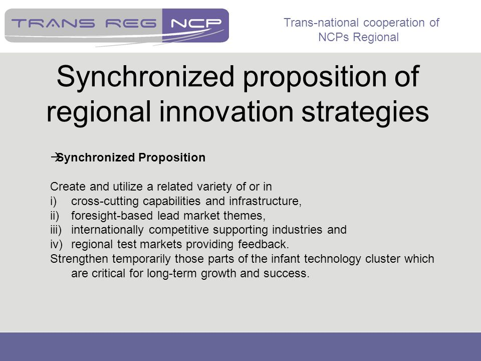 Trans-national cooperation of NCPs Regional Synchronized proposition of regional innovation strategies  Synchronized Proposition Create and utilize a related variety of or in i)cross-cutting capabilities and infrastructure, ii)foresight-based lead market themes, iii)internationally competitive supporting industries and iv)regional test markets providing feedback.