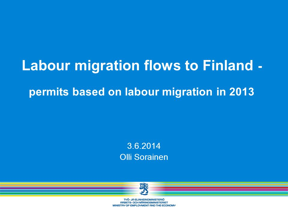Labour migration flows to Finland - permits based on labour migration in 2013 3.6.2014 Olli Sorainen