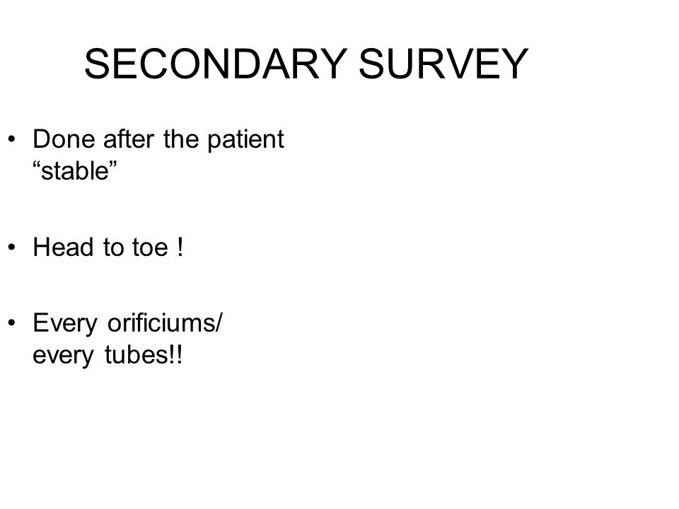 "SECONDARY SURVEY Done after the patient ""stable"" Head to toe ! Every orificiums/ every tubes!!"