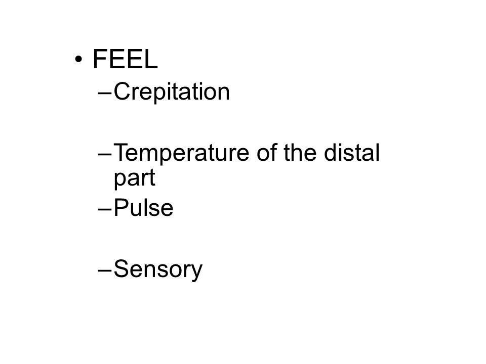 FEEL –Crepitation –Temperature of the distal part –Pulse –Sensory