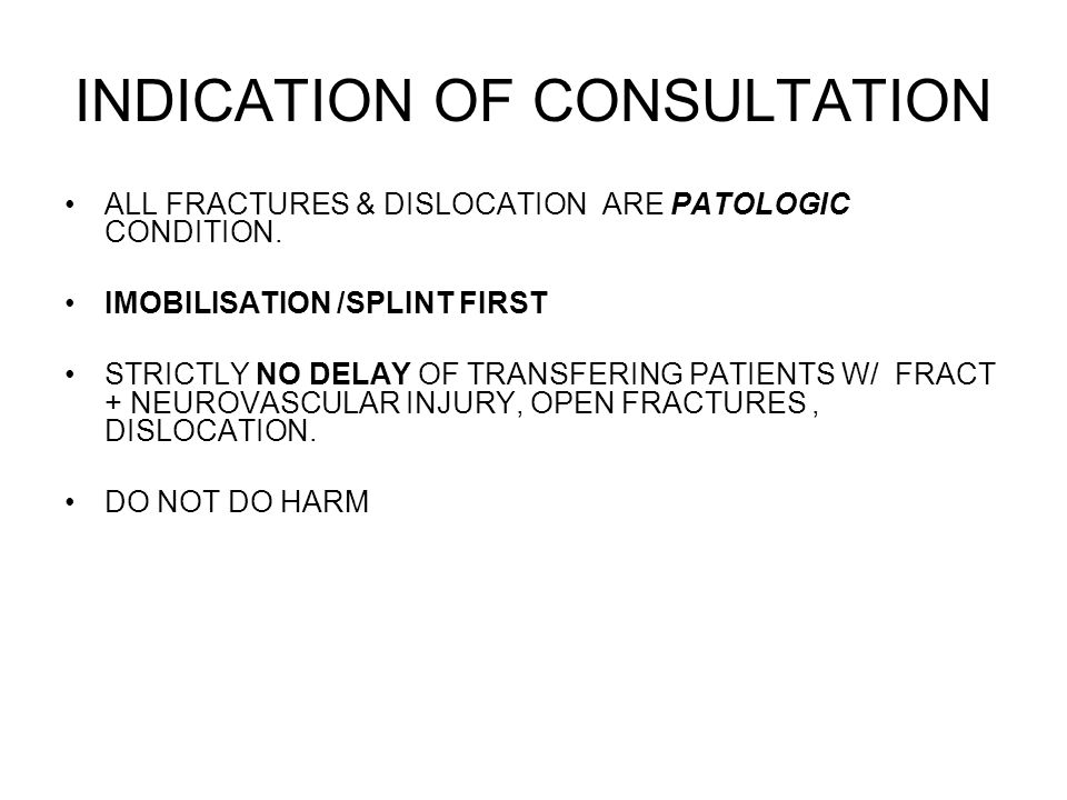 INDICATION OF CONSULTATION ALL FRACTURES & DISLOCATION ARE PATOLOGIC CONDITION. IMOBILISATION /SPLINT FIRST STRICTLY NO DELAY OF TRANSFERING PATIENTS