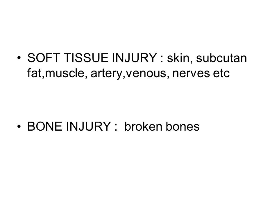 SOFT TISSUE INJURY : skin, subcutan fat,muscle, artery,venous, nerves etc BONE INJURY : broken bones