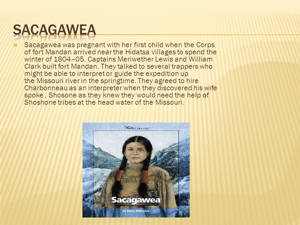  Sacagawea was pregnant with her first child when the Corps of fort Mandan arrived near the Hidatsa villages to spend the winter of 1804–05.