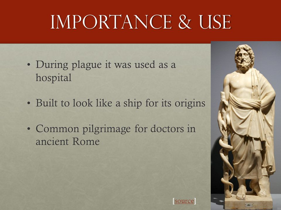Importance & use During plague it was used as a hospitalDuring plague it was used as a hospital Built to look like a ship for its originsBuilt to look like a ship for its origins Common pilgrimage for doctors in ancient RomeCommon pilgrimage for doctors in ancient Rome [source]source