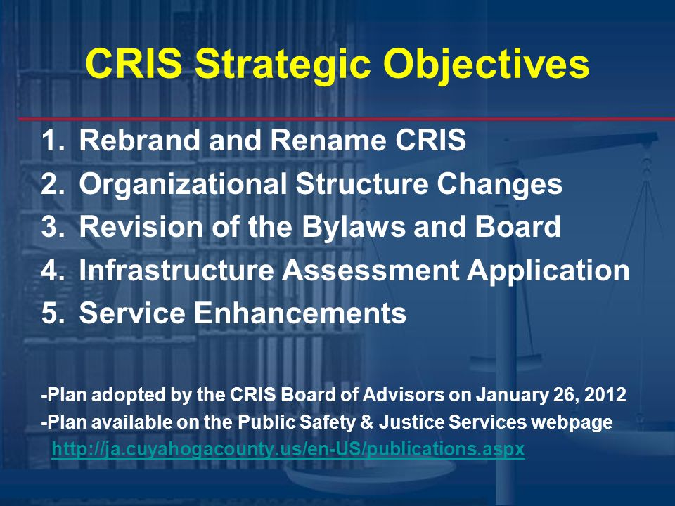CRIS Strategic Objectives 1.Rebrand and Rename CRIS 2.Organizational Structure Changes 3.Revision of the Bylaws and Board 4.Infrastructure Assessment Application 5.Service Enhancements -Plan adopted by the CRIS Board of Advisors on January 26, 2012 -Plan available on the Public Safety & Justice Services webpage http://ja.cuyahogacounty.us/en-US/publications.aspx