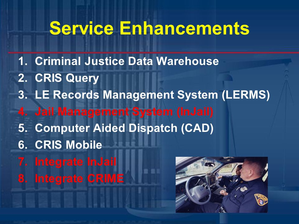 Service Enhancements 1.Criminal Justice Data Warehouse 2.CRIS Query 3.LE Records Management System (LERMS) 4.Jail Management System (InJail) 5.Computer Aided Dispatch (CAD) 6.CRIS Mobile 7.Integrate InJail 8.Integrate CRIME