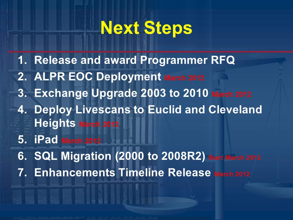 Next Steps 1.Release and award Programmer RFQ 2.ALPR EOC Deployment March 2012 3.Exchange Upgrade 2003 to 2010 March 2012 4.Deploy Livescans to Euclid and Cleveland Heights March 2012 5.iPad March 2012 6.SQL Migration (2000 to 2008R2) Start March 2012 7.Enhancements Timeline Release March 2012