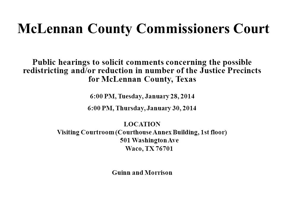 McLennan County Commissioners Court Public hearings to solicit comments concerning the possible redistricting and/or reduction in number of the Justice Precincts for McLennan County, Texas 6:00 PM, Tuesday, January 28, :00 PM, Thursday, January 30, 2014 LOCATION Visiting Courtroom (Courthouse Annex Building, 1st floor) 501 Washington Ave Waco, TX Guinn and Morrison