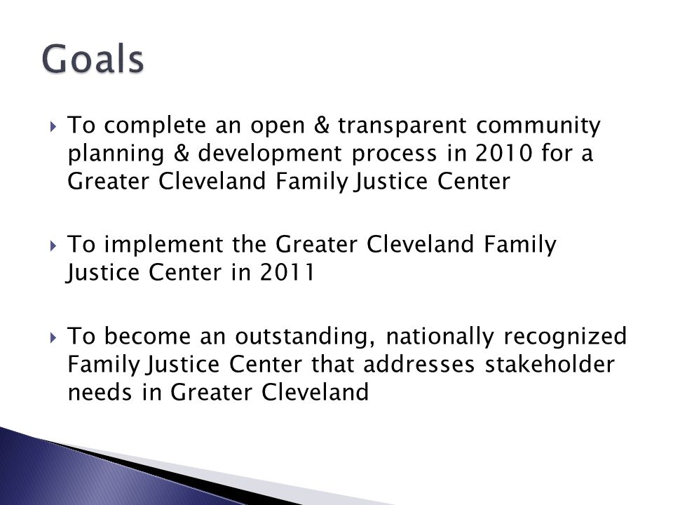  To complete an open & transparent community planning & development process in 2010 for a Greater Cleveland Family Justice Center  To implement the Greater Cleveland Family Justice Center in 2011  To become an outstanding, nationally recognized Family Justice Center that addresses stakeholder needs in Greater Cleveland