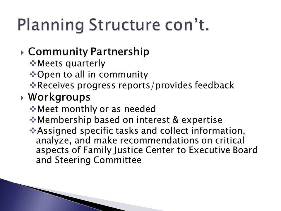  Community Partnership  Meets quarterly  Open to all in community  Receives progress reports/provides feedback  Workgroups  Meet monthly or as needed  Membership based on interest & expertise  Assigned specific tasks and collect information, analyze, and make recommendations on critical aspects of Family Justice Center to Executive Board and Steering Committee