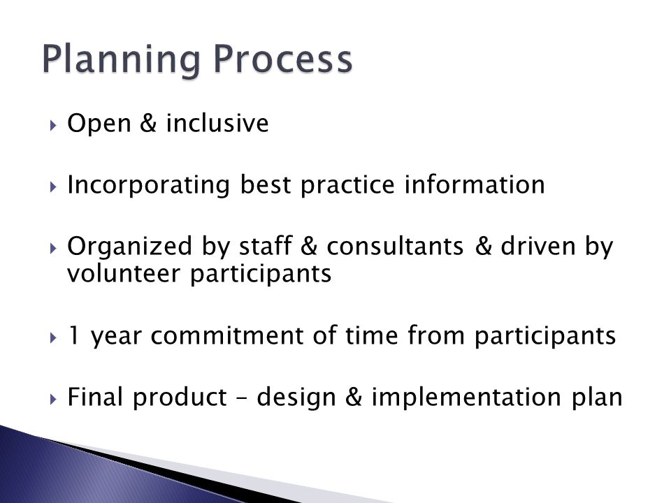  Open & inclusive  Incorporating best practice information  Organized by staff & consultants & driven by volunteer participants  1 year commitment of time from participants  Final product – design & implementation plan