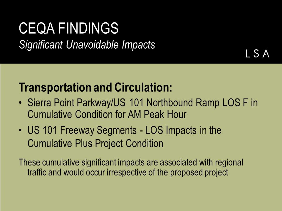 Transportation and Circulation: Sierra Point Parkway/US 101 Northbound Ramp LOS F in Cumulative Condition for AM Peak Hour US 101 Freeway Segments - LOS Impacts in the Cumulative Plus Project Condition These cumulative significant impacts are associated with regional traffic and would occur irrespective of the proposed project CEQA FINDINGS Significant Unavoidable Impacts
