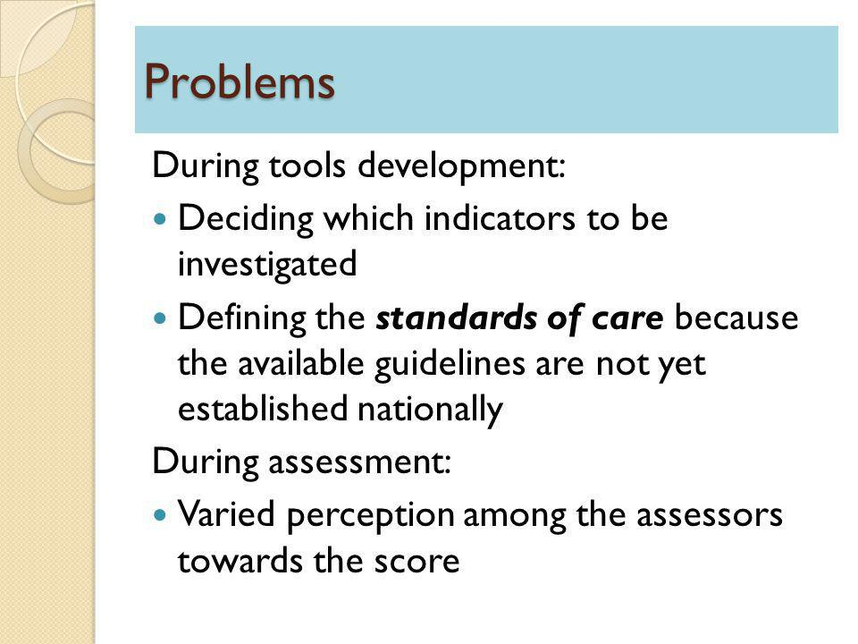 Problems During tools development: Deciding which indicators to be investigated Defining the standards of care because the available guidelines are not yet established nationally During assessment: Varied perception among the assessors towards the score