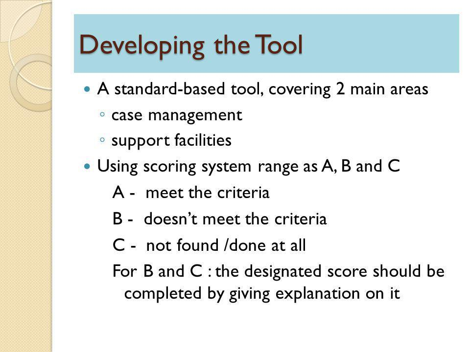 Developing the Tool A standard-based tool, covering 2 main areas ◦ case management ◦ support facilities Using scoring system range as A, B and C A - meet the criteria B - doesn't meet the criteria C - not found /done at all For B and C : the designated score should be completed by giving explanation on it