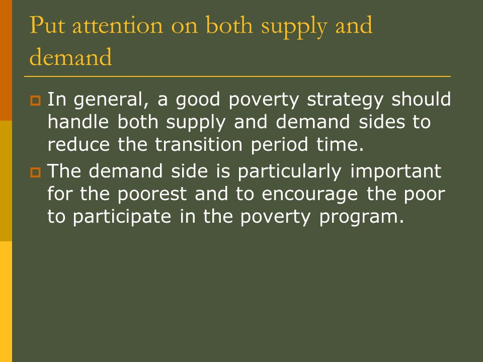 Put attention on both supply and demand  In general, a good poverty strategy should handle both supply and demand sides to reduce the transition peri