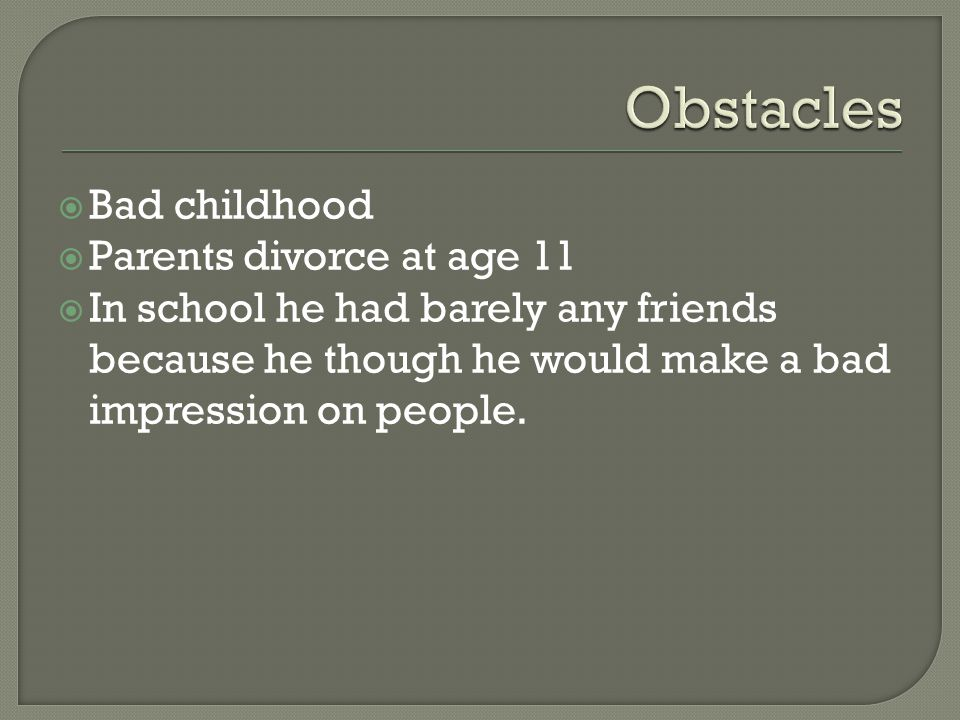  Bad childhood  Parents divorce at age 11  In school he had barely any friends because he though he would make a bad impression on people.