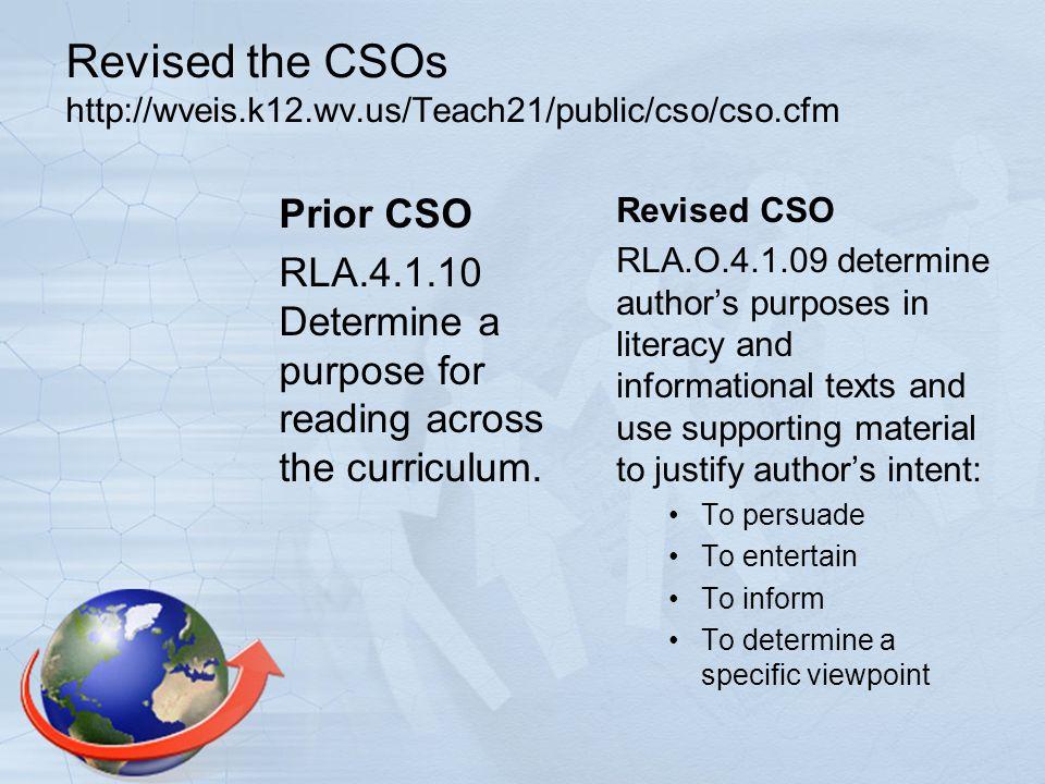 Revised the CSOs http://wveis.k12.wv.us/Teach21/public/cso/cso.cfm Prior CSO RLA.4.1.10 Determine a purpose for reading across the curriculum.