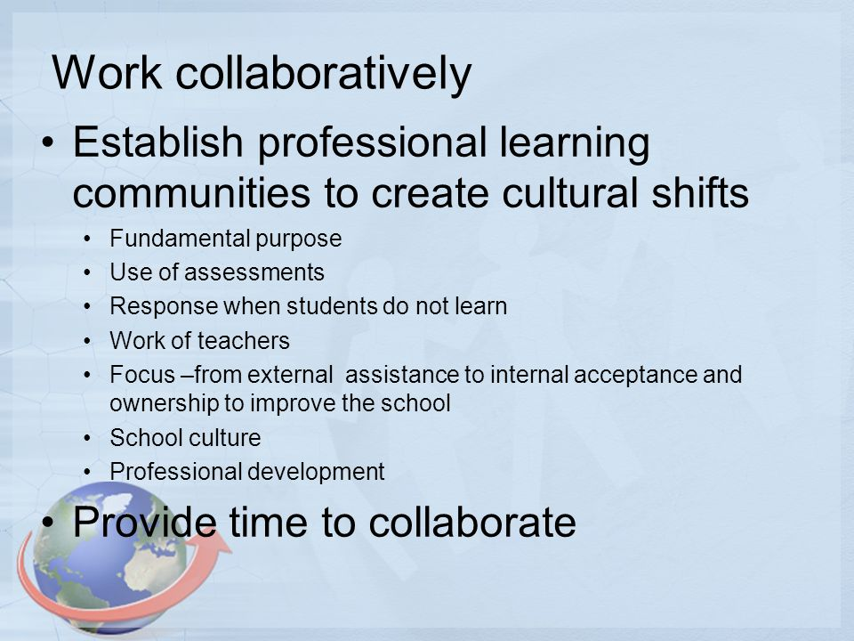 Work collaboratively Establish professional learning communities to create cultural shifts Fundamental purpose Use of assessments Response when students do not learn Work of teachers Focus –from external assistance to internal acceptance and ownership to improve the school School culture Professional development Provide time to collaborate