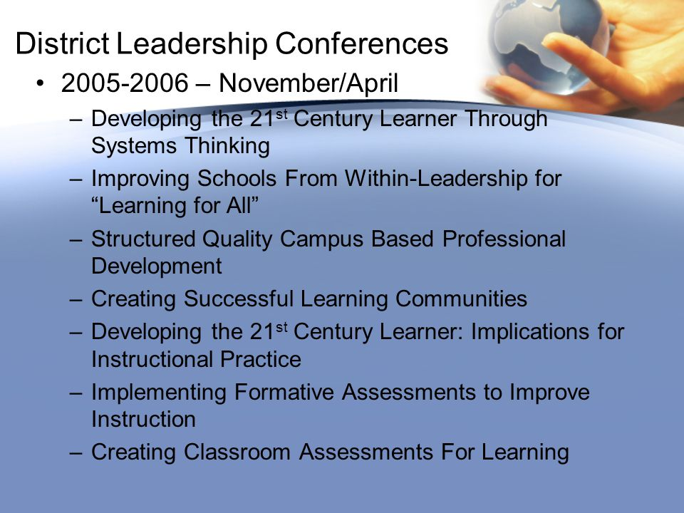 District Leadership Conferences 2005-2006 – November/April –Developing the 21 st Century Learner Through Systems Thinking –Improving Schools From Within-Leadership for Learning for All –Structured Quality Campus Based Professional Development –Creating Successful Learning Communities –Developing the 21 st Century Learner: Implications for Instructional Practice –Implementing Formative Assessments to Improve Instruction –Creating Classroom Assessments For Learning