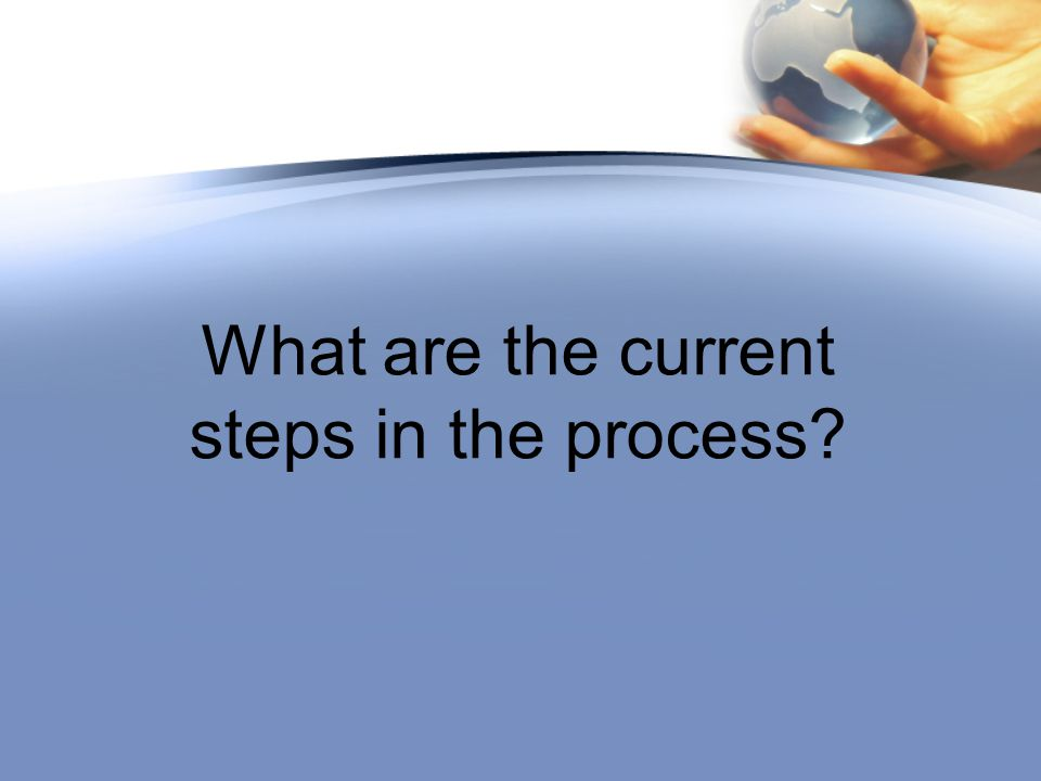 What are the current steps in the process