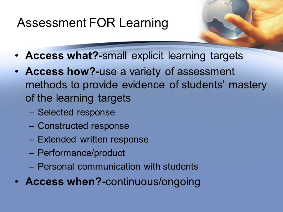 Assessment FOR Learning Access what -small explicit learning targets Access how -use a variety of assessment methods to provide evidence of students' mastery of the learning targets –Selected response –Constructed response –Extended written response –Performance/product –Personal communication with students Access when -continuous/ongoing