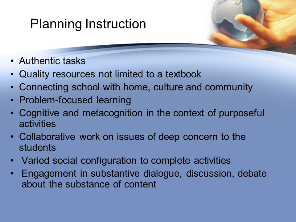 Planning Instruction Authentic tasks Quality resources not limited to a textbook Connecting school with home, culture and community Problem-focused learning Cognitive and metacognition in the context of purposeful activities Collaborative work on issues of deep concern to the students Varied social configuration to complete activities Engagement in substantive dialogue, discussion, debate about the substance of content