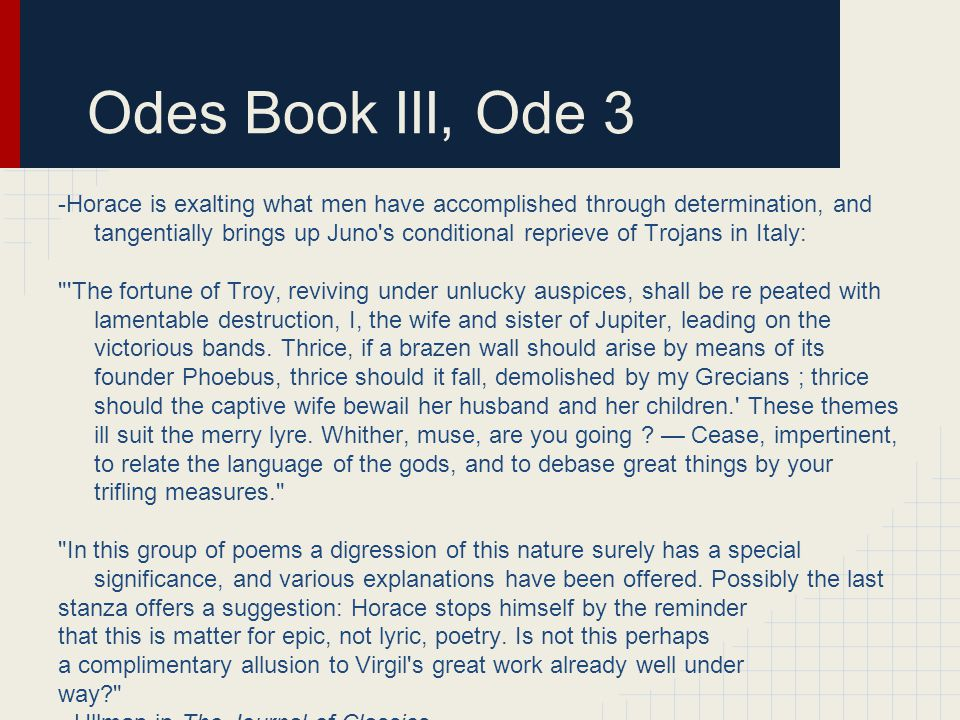 Odes Book III, Ode 3 -Horace is exalting what men have accomplished through determination, and tangentially brings up Juno s conditional reprieve of Trojans in Italy: The fortune of Troy, reviving under unlucky auspices, shall be re peated with lamentable destruction, I, the wife and sister of Jupiter, leading on the victorious bands.
