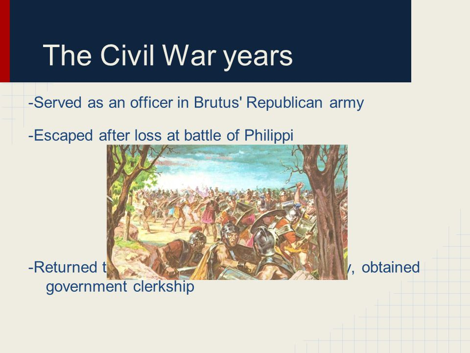 The Civil War years -Served as an officer in Brutus Republican army -Escaped after loss at battle of Philippi -Returned to Rome and Augustus ascendency, obtained government clerkship