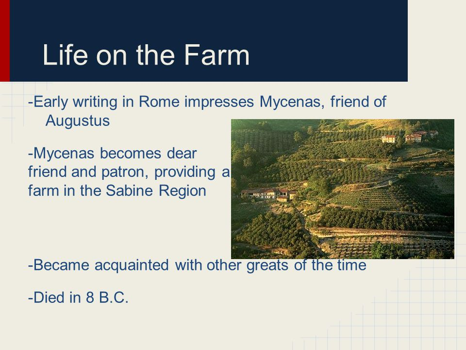 Life on the Farm -Early writing in Rome impresses Mycenas, friend of Augustus -Mycenas becomes dear friend and patron, providing a farm in the Sabine Region -Became acquainted with other greats of the time -Died in 8 B.C.