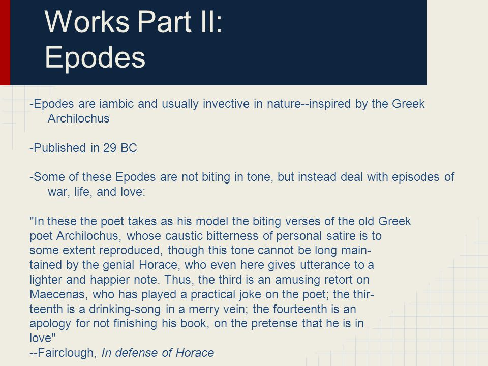 Works Part III: Epistles and Ars Poetica -Epistles I were written in hexameter and released in 20 BC -Ars poetica, a longer critique of literature, was released with Epistles II, in 14 BC Horace in these works produced a body of poetry which for its principal inspiration owes virtually nothing to the world of Greece.