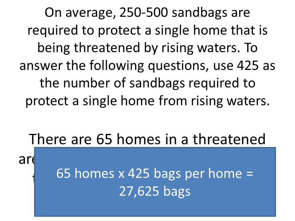 On average, 250-500 sandbags are required to protect a single home that is being threatened by rising waters.