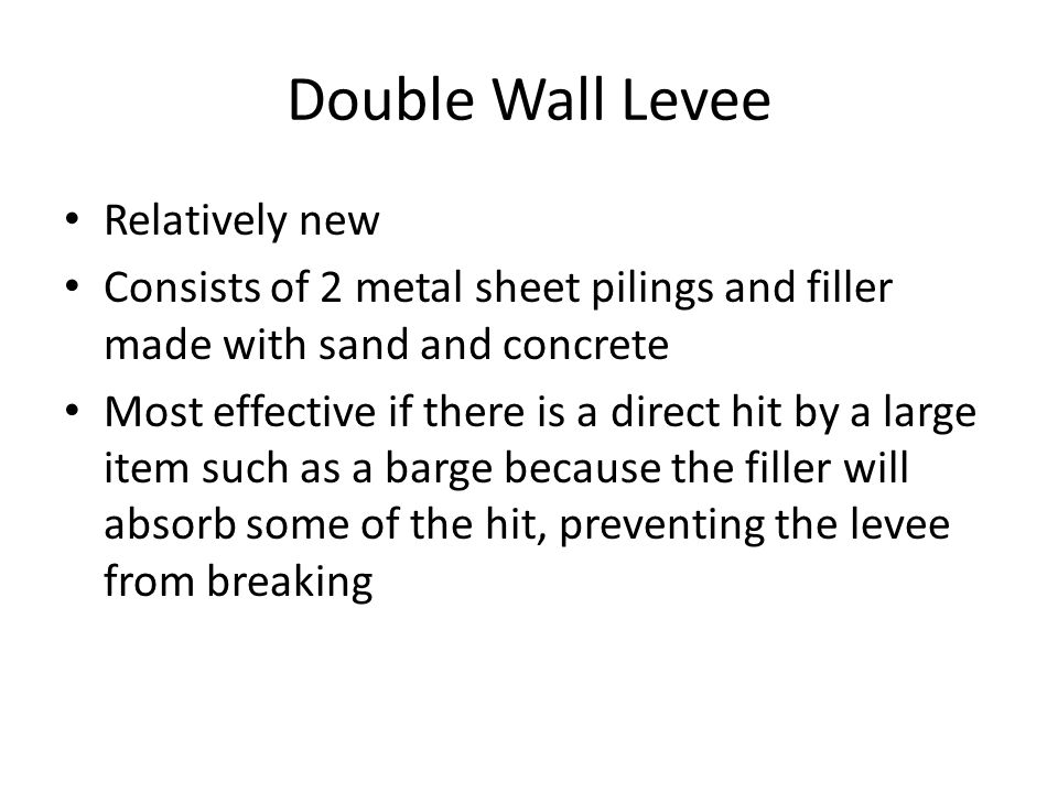 Double Wall Levee Relatively new Consists of 2 metal sheet pilings and filler made with sand and concrete Most effective if there is a direct hit by a large item such as a barge because the filler will absorb some of the hit, preventing the levee from breaking