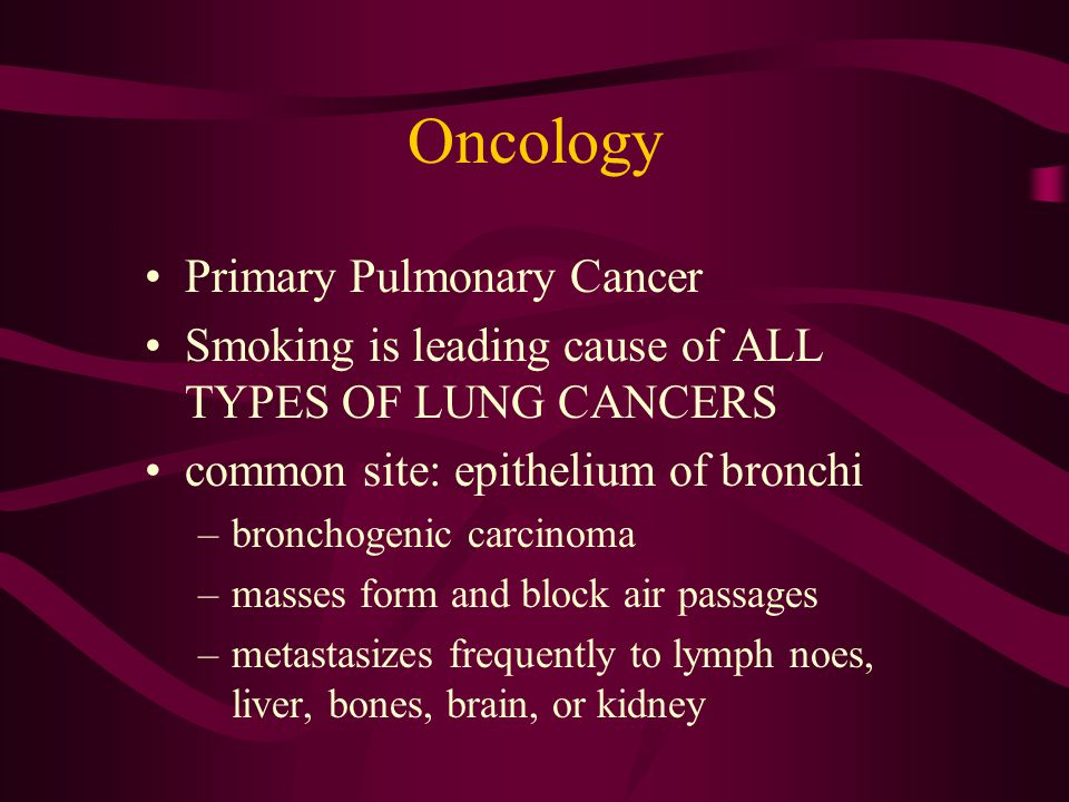 Oncology Primary Pulmonary Cancer Smoking is leading cause of ALL TYPES OF LUNG CANCERS common site: epithelium of bronchi –bronchogenic carcinoma –ma