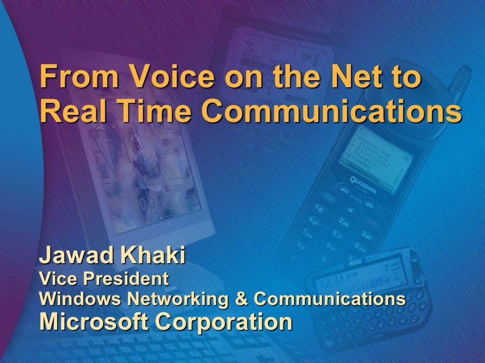 From Voice on the Net to Real Time Communications Jawad Khaki Vice President Windows Networking & Communications Microsoft Corporation