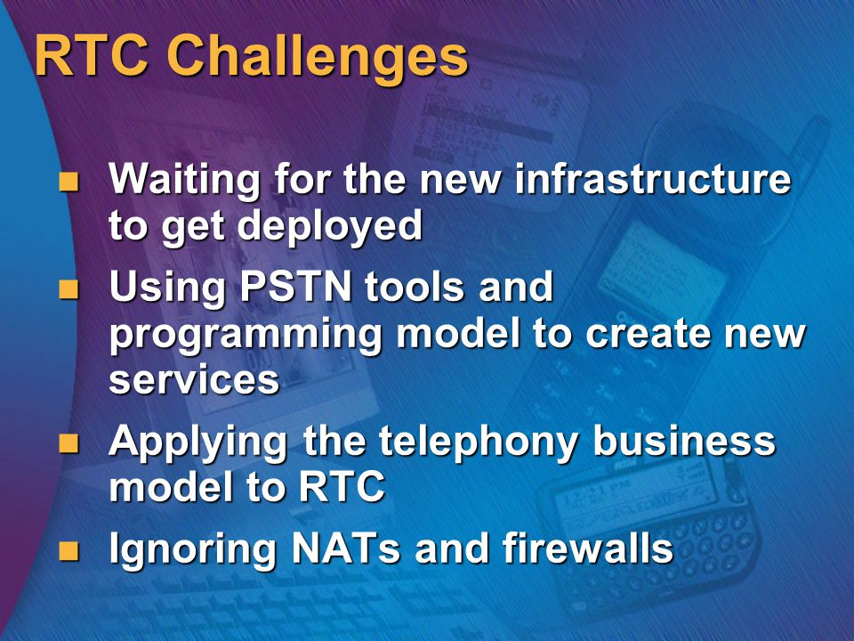 RTC Challenges Waiting for the new infrastructure to get deployed Waiting for the new infrastructure to get deployed Using PSTN tools and programming