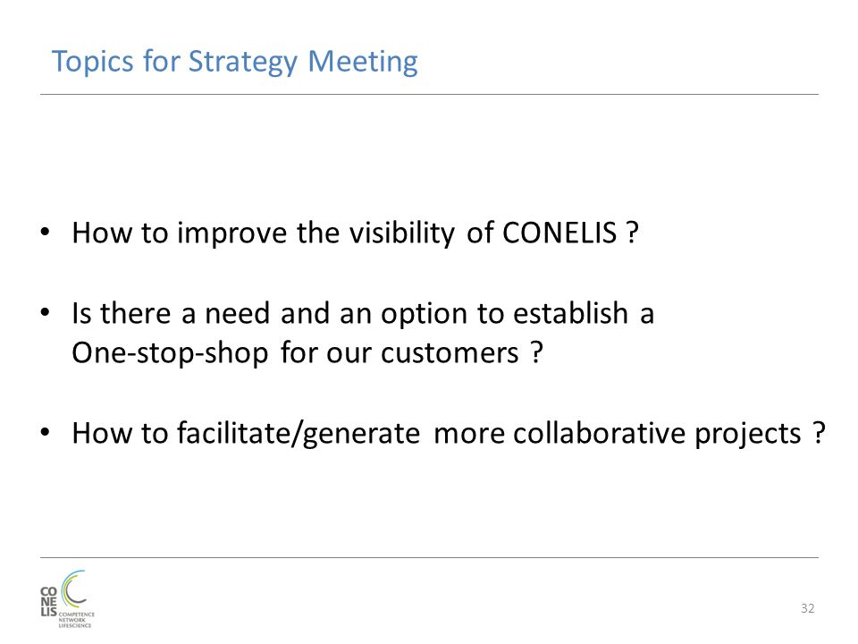 Topics for Strategy Meeting 32 How to improve the visibility of CONELIS ? Is there a need and an option to establish a One-stop-shop for our customers