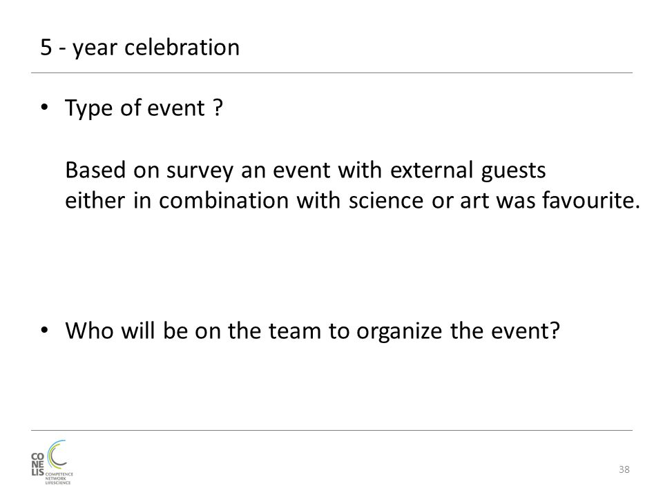 5 - year celebration 38 Type of event ? Based on survey an event with external guests either in combination with science or art was favourite. Who wil