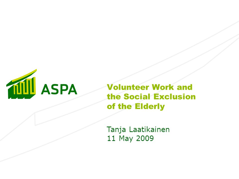 Volunteer Work and the Social Exclusion of the Elderly Tanja Laatikainen 11 May 2009