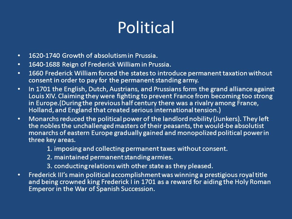 Political 1620-1740 Growth of absolutism in Prussia. 1640-1688 Reign of Frederick William in Prussia. 1660 Frederick William forced the states to intr