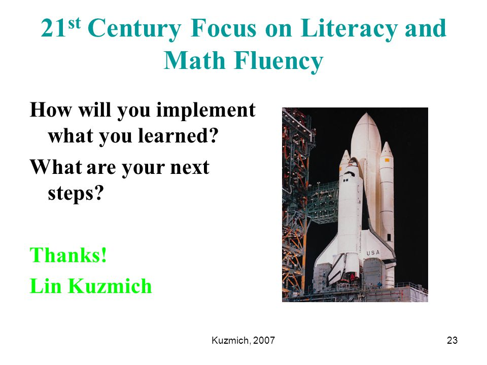 Kuzmich, 200723 21 st Century Focus on Literacy and Math Fluency How will you implement what you learned? What are your next steps? Thanks! Lin Kuzmic