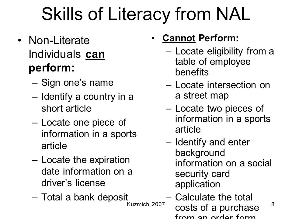 Kuzmich, 20078 Skills of Literacy from NAL Non-Literate Individuals can perform: –Sign one's name –Identify a country in a short article –Locate one p