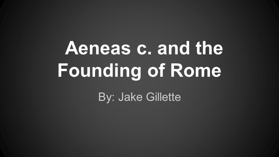 Aeneas c. and the Founding of Rome By: Jake Gillette