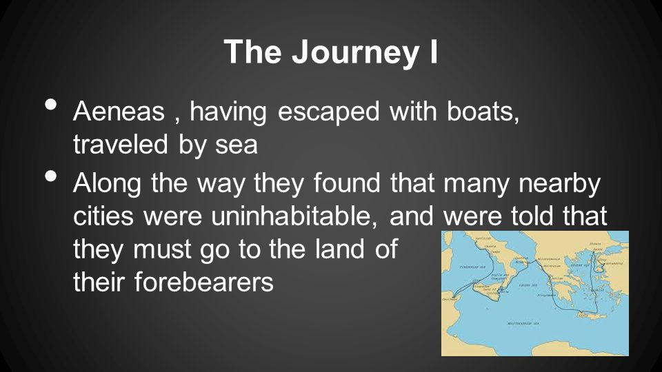The Journey I Aeneas, having escaped with boats, traveled by sea Along the way they found that many nearby cities were uninhabitable, and were told that they must go to the land of v their forebearers