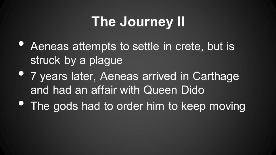 The Journey II Aeneas attempts to settle in crete, but is struck by a plague 7 years later, Aeneas arrived in Carthage and had an affair with Queen Dido The gods had to order him to keep moving