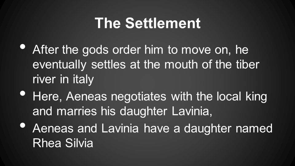 The Settlement After the gods order him to move on, he eventually settles at the mouth of the tiber river in italy Here, Aeneas negotiates with the local king and marries his daughter Lavinia, Aeneas and Lavinia have a daughter named Rhea Silvia