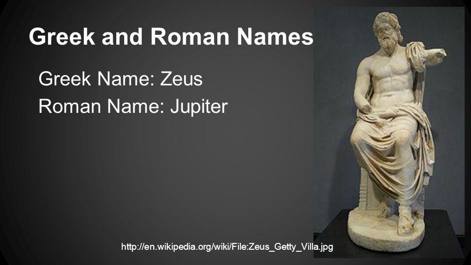 Greek and Roman Names Greek Name: Zeus Roman Name: Jupiter http://en.wikipedia.org/wiki/File:Zeus_Getty_Villa.jpg
