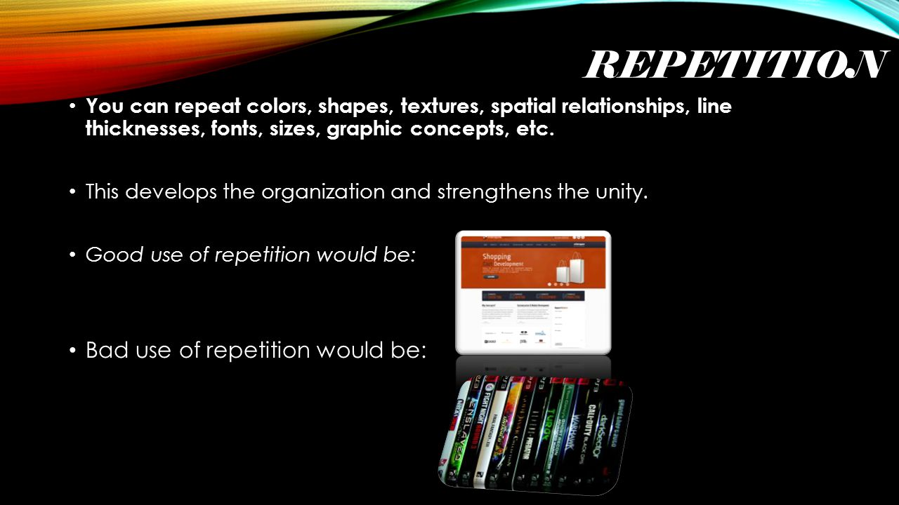 REPETITION You can repeat colors, shapes, textures, spatial relationships, line thicknesses, fonts, sizes, graphic concepts, etc.