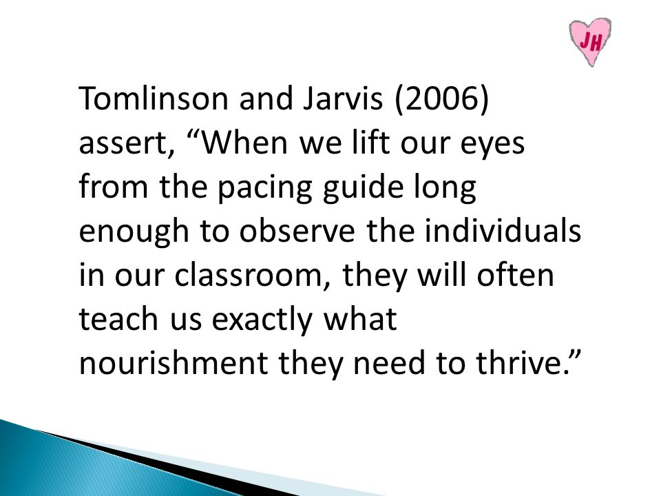 Tomlinson and Jarvis (2006) assert, When we lift our eyes from the pacing guide long enough to observe the individuals in our classroom, they will often teach us exactly what nourishment they need to thrive.
