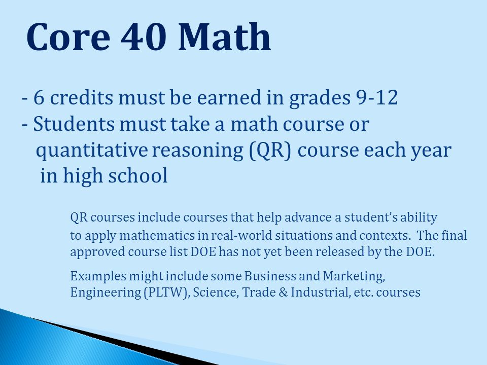 Core 40 Math - 6 credits must be earned in grades 9-12 - Students must take a math course or quantitative reasoning (QR) course each year in high school QR courses include courses that help advance a student's ability to apply mathematics in real-world situations and contexts.