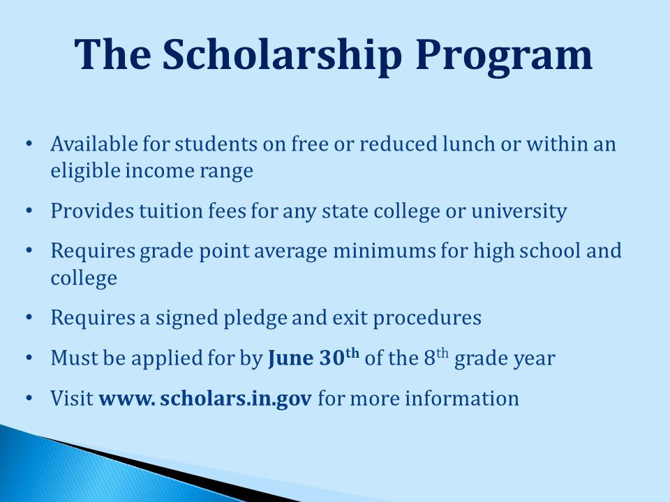 The Scholarship Program Available for students on free or reduced lunch or within an eligible income range Provides tuition fees for any state college or university Requires grade point average minimums for high school and college Requires a signed pledge and exit procedures Must be applied for by June 30 th of the 8 th grade year Visit www.